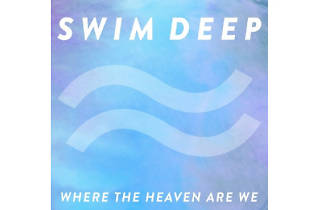 Swim Deep – Where The Heaven Are We