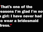 That's one of the reasons I'm glad I'm not a girl: I have never had to wear a bridesmaid dress.
