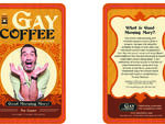 Brewhoho Since the worst part of waking up is the stranger in bed next to you,  why not make the best part a cup o' queer joe? Massachusetts-based indie  roaster Melissa Krueger debuted her fair-traded and organically roasted  Gay Coffee ($13 for ten...