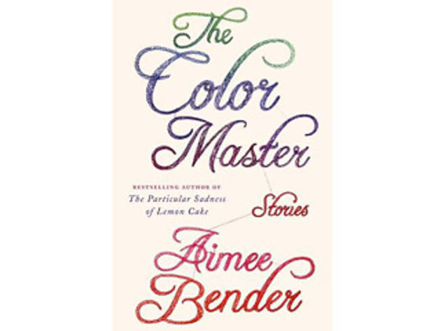 The Color Master: Stories by Aimee Bender (Doubleday, $25.95)