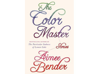 <em>The Color Master: Stories</em> by Aimee Bender (Doubleday, $25.95)