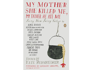 My Mother She Killed Me, My Father He Ate Me: Forty New Fairy Tales edited by Kate Bernheimer (Penguin, $18)