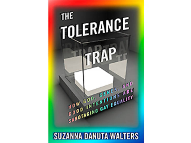 The Tolerance Trap: How God, Genes, and Good Intentions Are Sabotaging Gay Equality by Suzanna Dunuta Walters (NYU Press, $29.95)