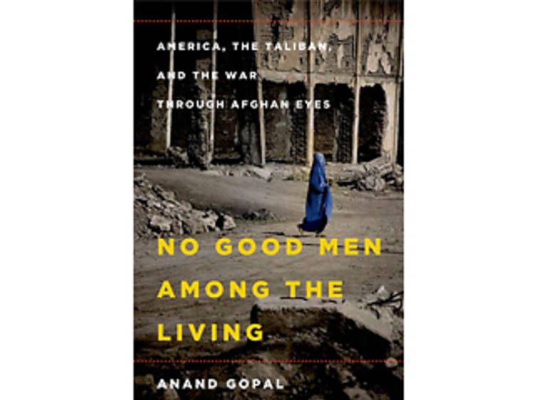 No Good Men Among the Living: America, the Taliban, and the War through Afghan Eyes by Anand Gopal (Metropolitan Books, $27)