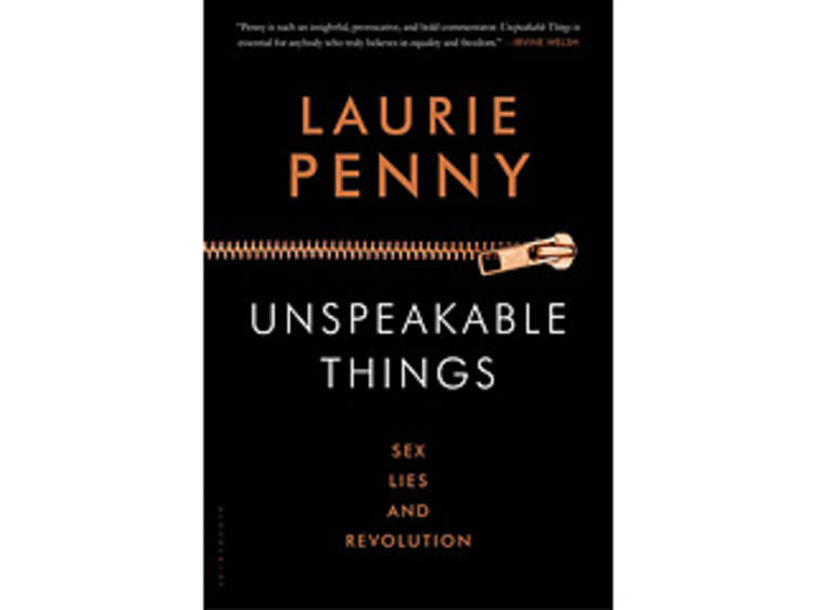 Unspeakable Things: Sex, Lies and Revolution by Laurie Penny (Bloomsbury, $16)