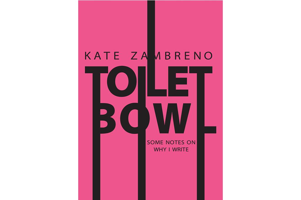 Toilet Bowl: Some Notes On Why I Write, Kate Zambreno