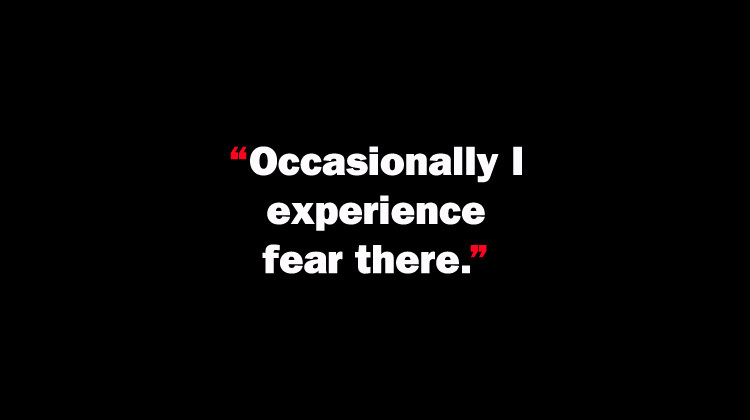 Occasionally I experience fear there.