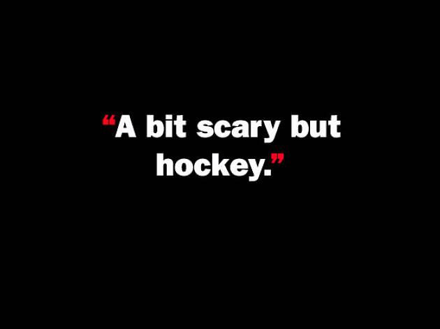 A bit scary but hockey.
