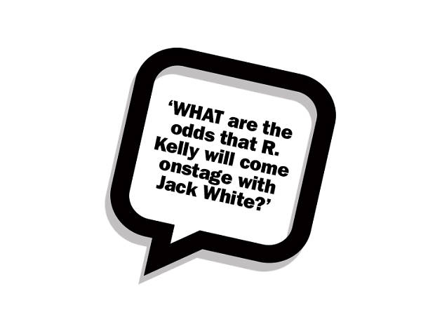 WHAT are the odds that R. Kelly will come onstage with Jack White??