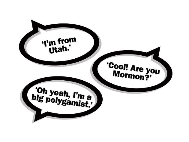"""I'm from Utah."" ""Cool! Are you Mormon?"" ""Oh yeah, I'm a big polygamist."""