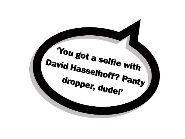 You got a selfie with David Hasselhoff? Panty dropper, dude!