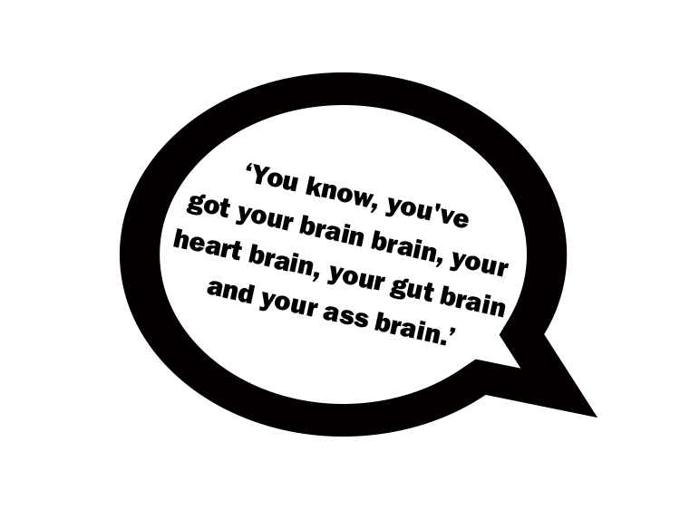 You know, you've got your brain brain, your heart brain, your gut brain and your ass brain.