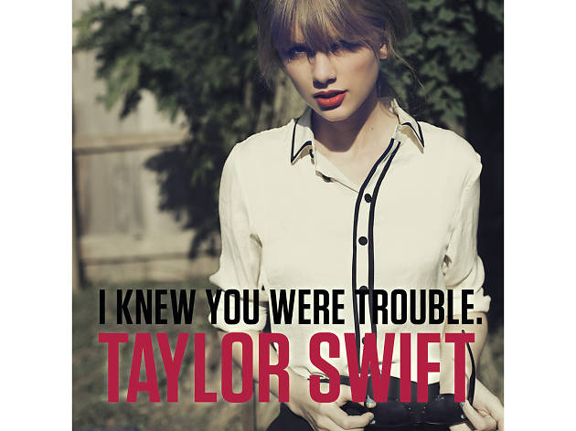 I knew you were trouble, we are never getting back together, taylor swift
