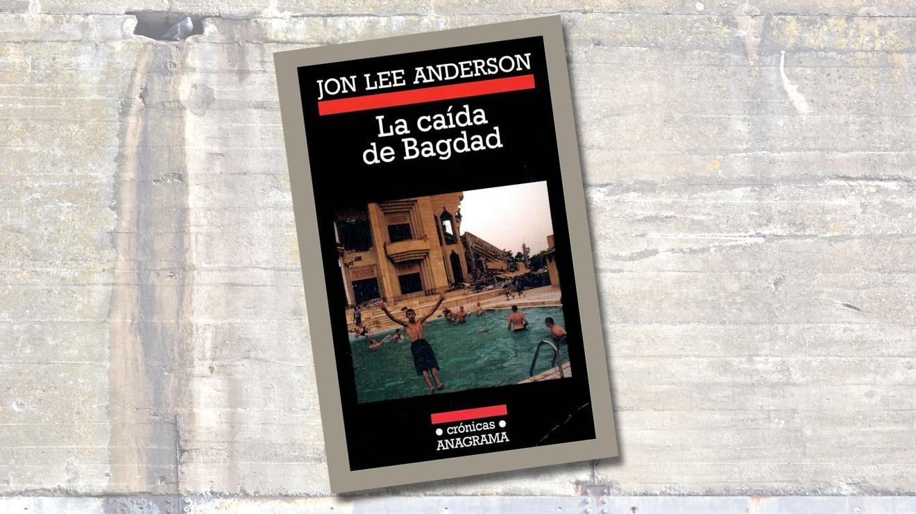 La caída de Bagdad, de Jon Lee Anderson. Anagrama, 2004