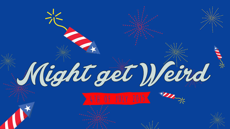 Might Get Weird: 4th of July 2015