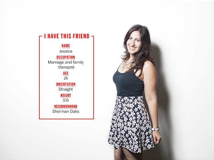 Think you and Jessica might hit it off? Shoot her an email at meetjess.timeout@gmail.com and let the sparks fly.