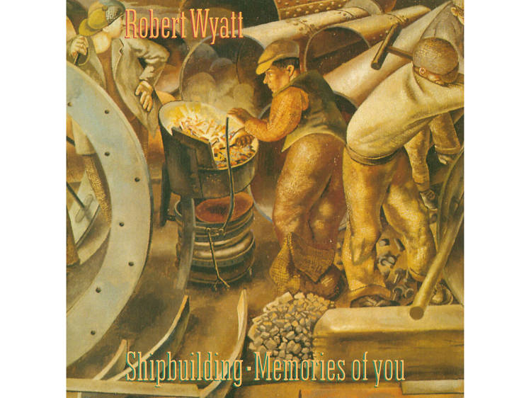 """Shipbuilding"" by Robert Wyatt"