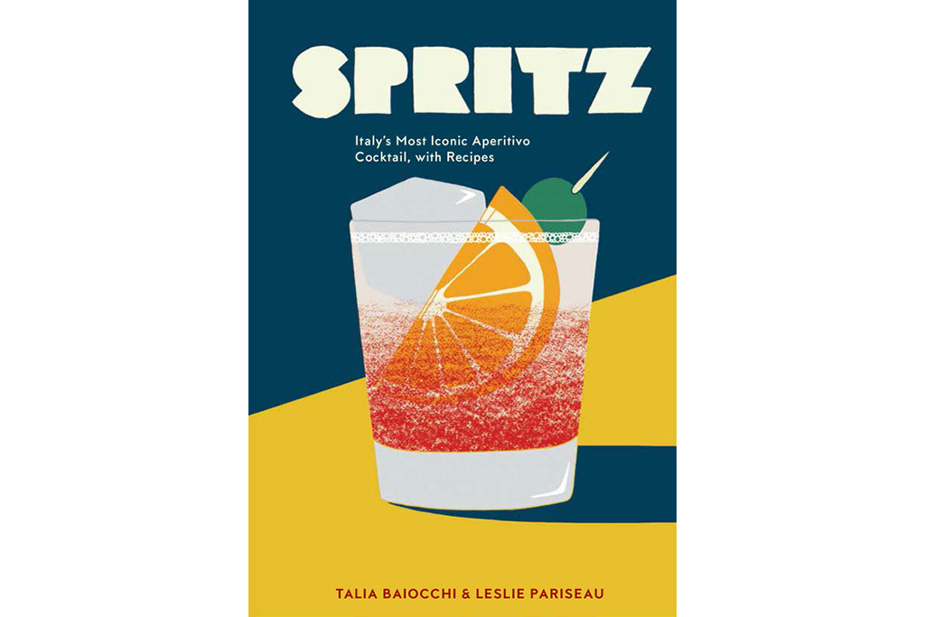 Spritz: Italy's Most Iconic Aperitivo Cocktail, with Recipes by Talia Baiocchi and Leslie Pariseau