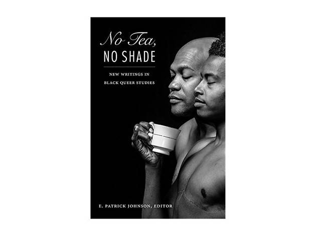 No Tea, No Shade: New Writings in Black Queer Studies edited by E. Patrick Johnson