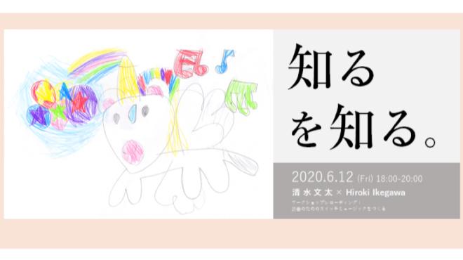 清水文太×Hiroki Ikegawaワークショップレコーディング「知るを知る。」