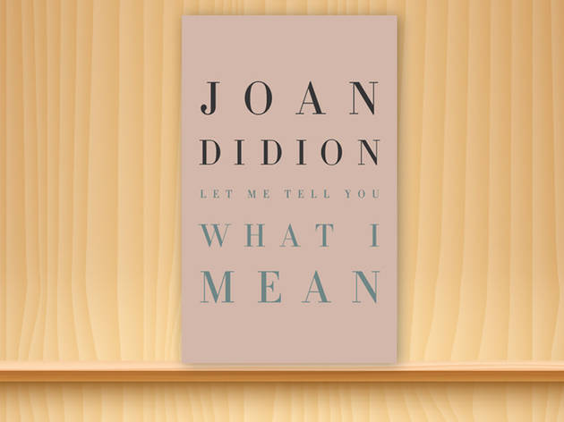 Let me tell you what I mean, Joan Didion